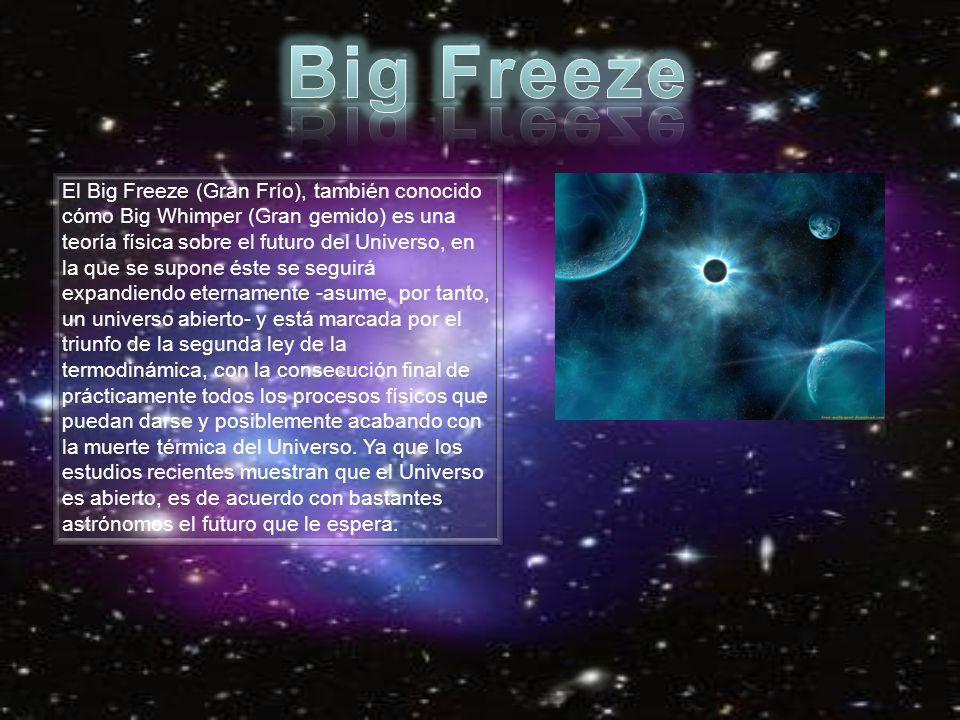 El Big Freeze (Gran Frío), también conocido cómo Big Whimper (Gran gemido) es una teoría física sobre el futuro del Universo, en la que se supone éste
