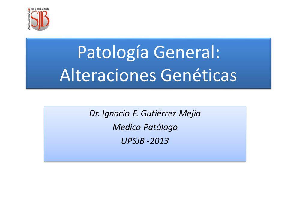 Patología General: Alteraciones Genéticas Dr.Ignacio F.