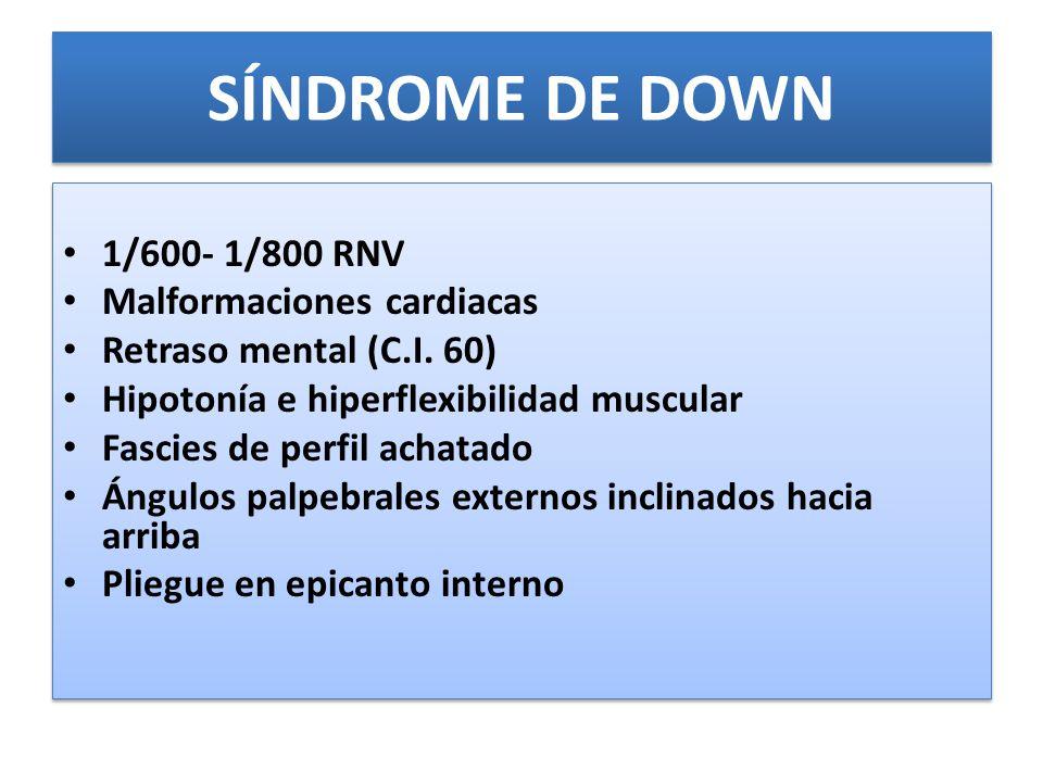 SÍNDROME DE DOWN 1/600- 1/800 RNV Malformaciones cardiacas Retraso mental (C.I.