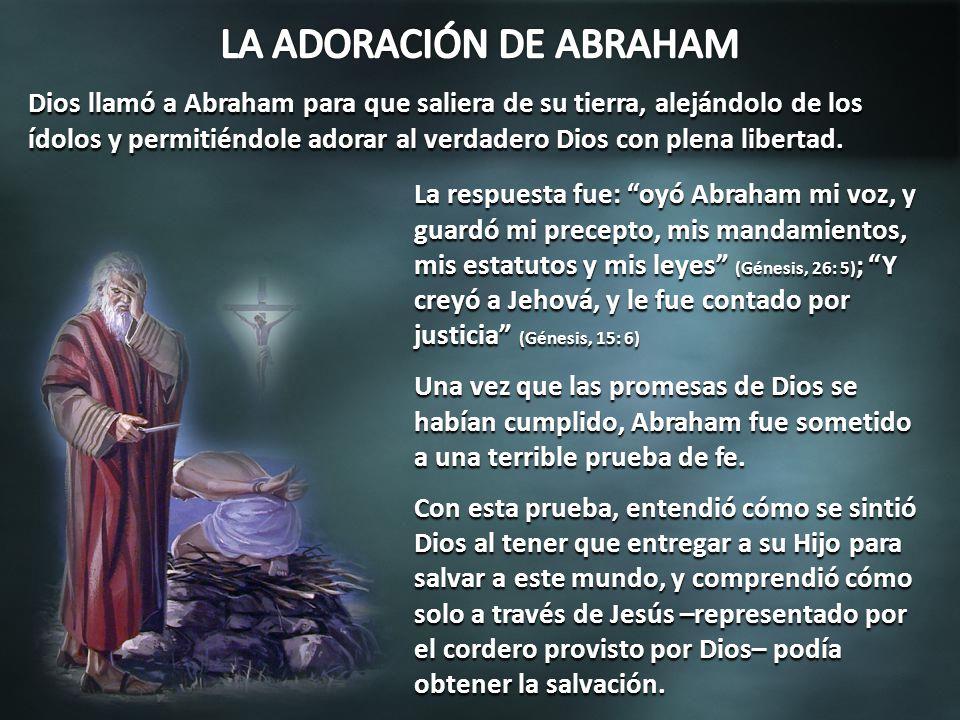 La respuesta fue: oyó Abraham mi voz, y guardó mi precepto, mis mandamientos, mis estatutos y mis leyes (Génesis, 26: 5) ; Y creyó a Jehová, y le fue