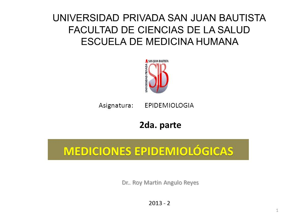 UNIVERSIDAD PRIVADA SAN JUAN BAUTISTA FACULTAD DE CIENCIAS DE LA SALUD ESCUELA DE MEDICINA HUMANA Dr.. Roy Martin Angulo Reyes 1 Asignatura: EPIDEMIOL