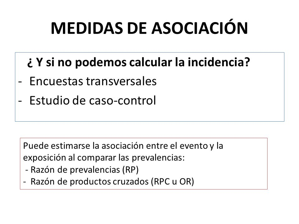 MEDIDAS DE ASOCIACIÓN ¿ Y si no podemos calcular la incidencia? -Encuestas transversales -Estudio de caso-control Puede estimarse la asociación entre