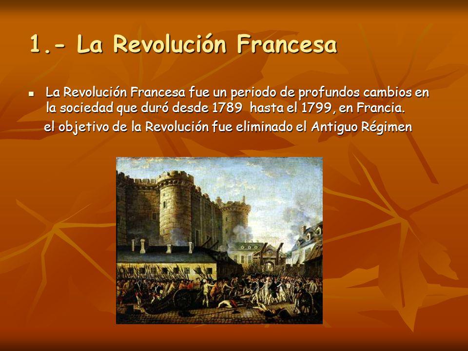 1.- La Revolución Francesa La Revolución Francesa fue un periodo de profundos cambios en la sociedad que duró desde 1789 hasta el 1799, en Francia. La