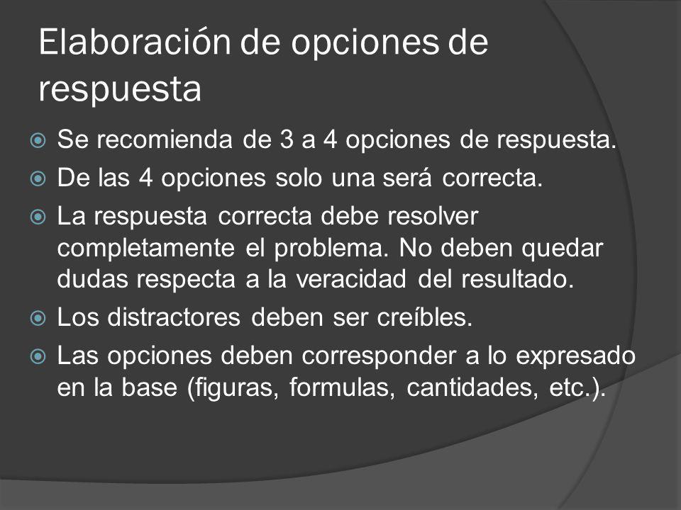 Elaboración de opciones de respuesta Se recomienda de 3 a 4 opciones de respuesta. De las 4 opciones solo una será correcta. La respuesta correcta deb