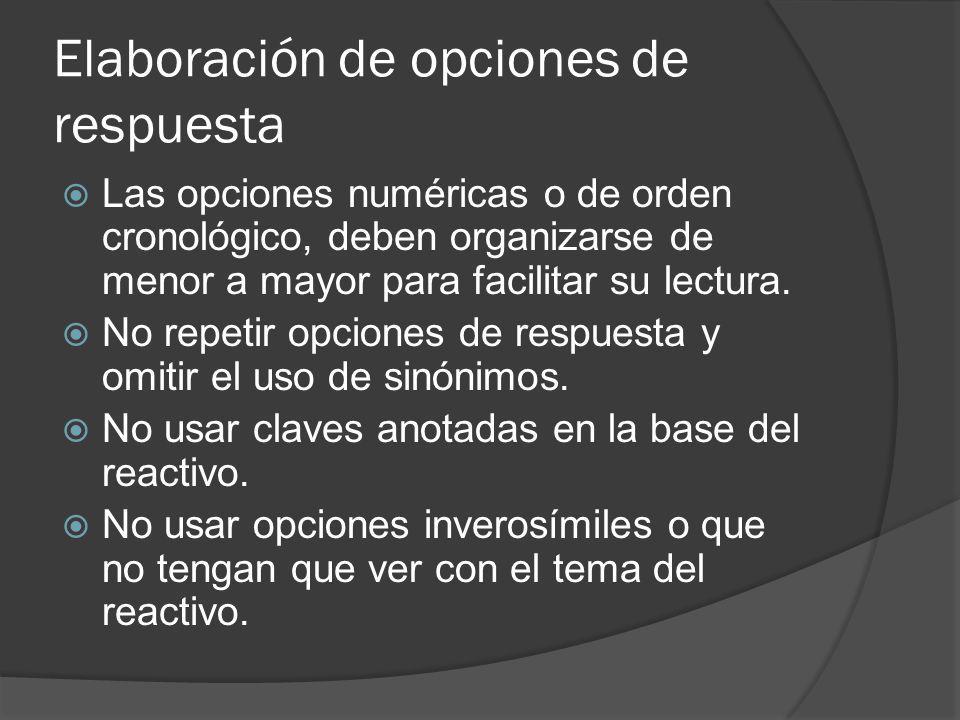 Elaboración de opciones de respuesta Las opciones numéricas o de orden cronológico, deben organizarse de menor a mayor para facilitar su lectura.