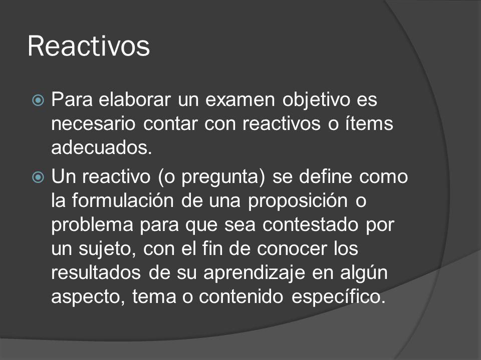 Reactivos Para elaborar un examen objetivo es necesario contar con reactivos o ítems adecuados. Un reactivo (o pregunta) se define como la formulación
