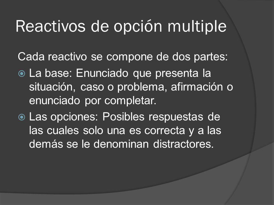 Reactivos de opción multiple Cada reactivo se compone de dos partes: La base: Enunciado que presenta la situación, caso o problema, afirmación o enunciado por completar.