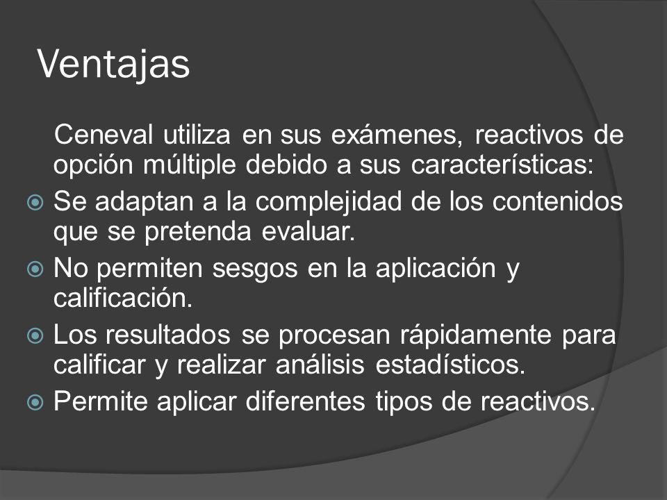Ventajas Ceneval utiliza en sus exámenes, reactivos de opción múltiple debido a sus características: Se adaptan a la complejidad de los contenidos que