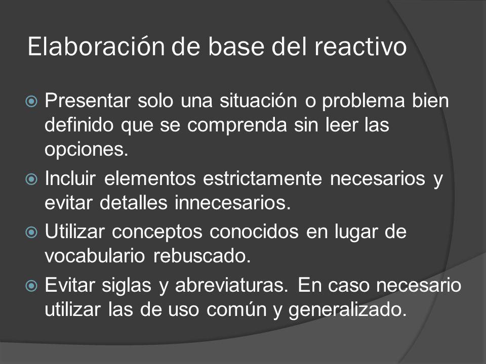Elaboración de base del reactivo Presentar solo una situación o problema bien definido que se comprenda sin leer las opciones. Incluir elementos estri