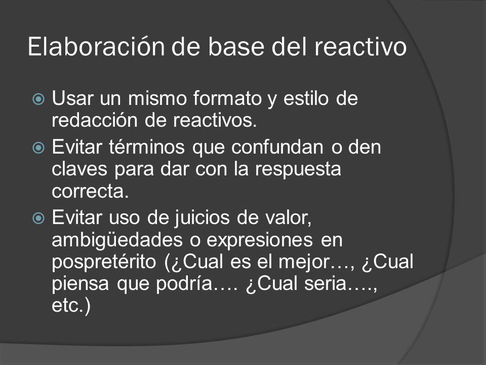 Elaboración de base del reactivo Usar un mismo formato y estilo de redacción de reactivos. Evitar términos que confundan o den claves para dar con la