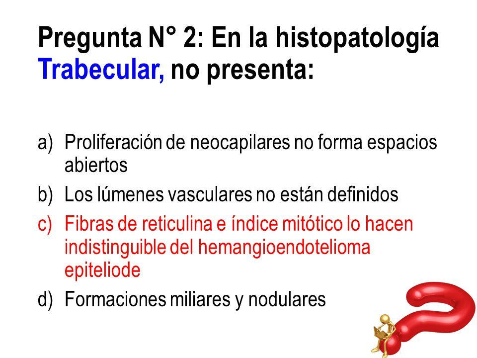 Pregunta N° 2: En la histopatología Trabecular, no presenta: a)Proliferación de neocapilares no forma espacios abiertos b)Los lúmenes vasculares no es