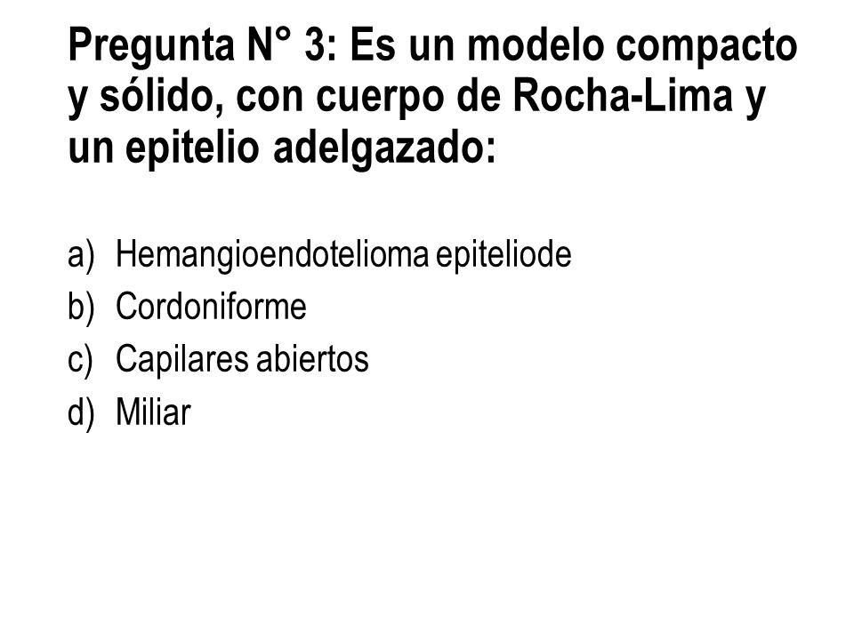 Pregunta N° 3: Es un modelo compacto y sólido, con cuerpo de Rocha-Lima y un epitelio adelgazado: a)Hemangioendotelioma epiteliode b)Cordoniforme c)Ca
