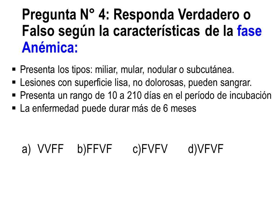 Pregunta N° 4: Responda Verdadero o Falso según la características de la fase Anémica: a)VVFFb)FFVFc)FVFVd)VFVF Presenta los tipos: miliar, mular, nod