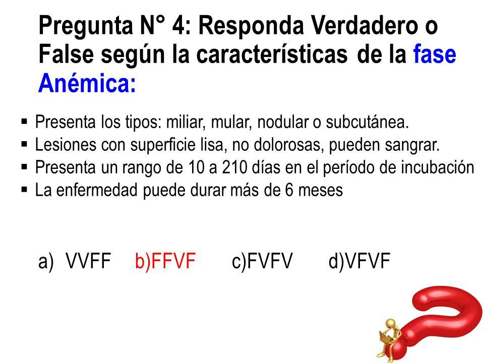Pregunta N° 4: Responda Verdadero o False según la características de la fase Anémica: a)VVFFb)FFVFc)FVFVd)VFVF Presenta los tipos: miliar, mular, nod