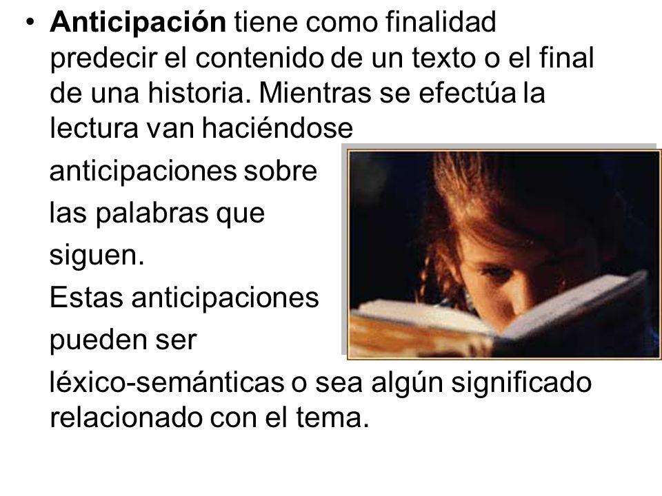 Anticipación tiene como finalidad predecir el contenido de un texto o el final de una historia. Mientras se efectúa la lectura van haciéndose anticipa