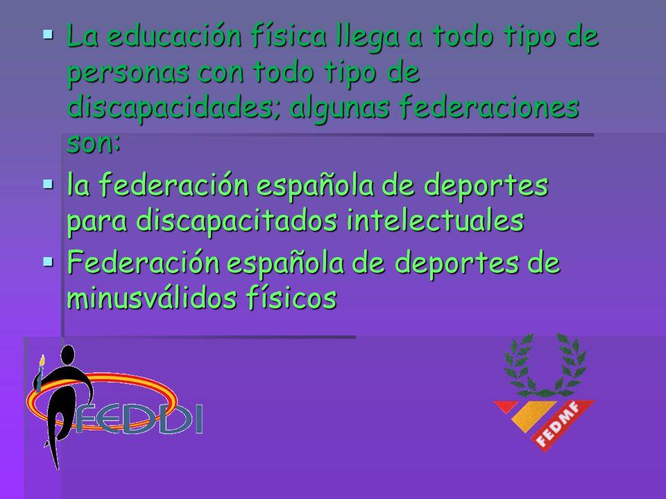 La educación física llega a todo tipo de personas con todo tipo de discapacidades; algunas federaciones son: La educación física llega a todo tipo de