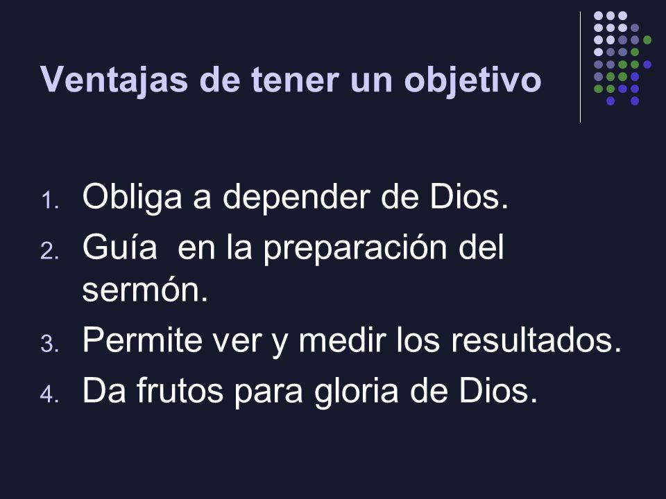Ventajas de tener un objetivo 1. Obliga a depender de Dios. 2. Guía en la preparación del sermón. 3. Permite ver y medir los resultados. 4. Da frutos
