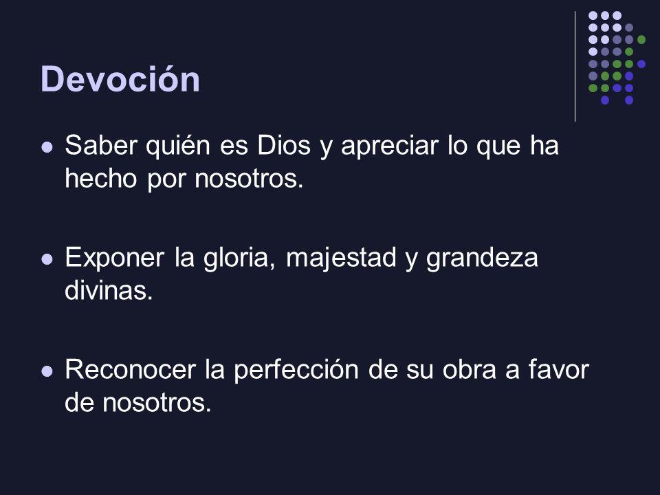 Devoción Saber quién es Dios y apreciar lo que ha hecho por nosotros. Exponer la gloria, majestad y grandeza divinas. Reconocer la perfección de su ob