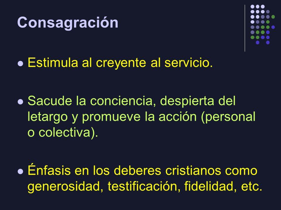 Consagración Estimula al creyente al servicio. Sacude la conciencia, despierta del letargo y promueve la acción (personal o colectiva). Énfasis en los