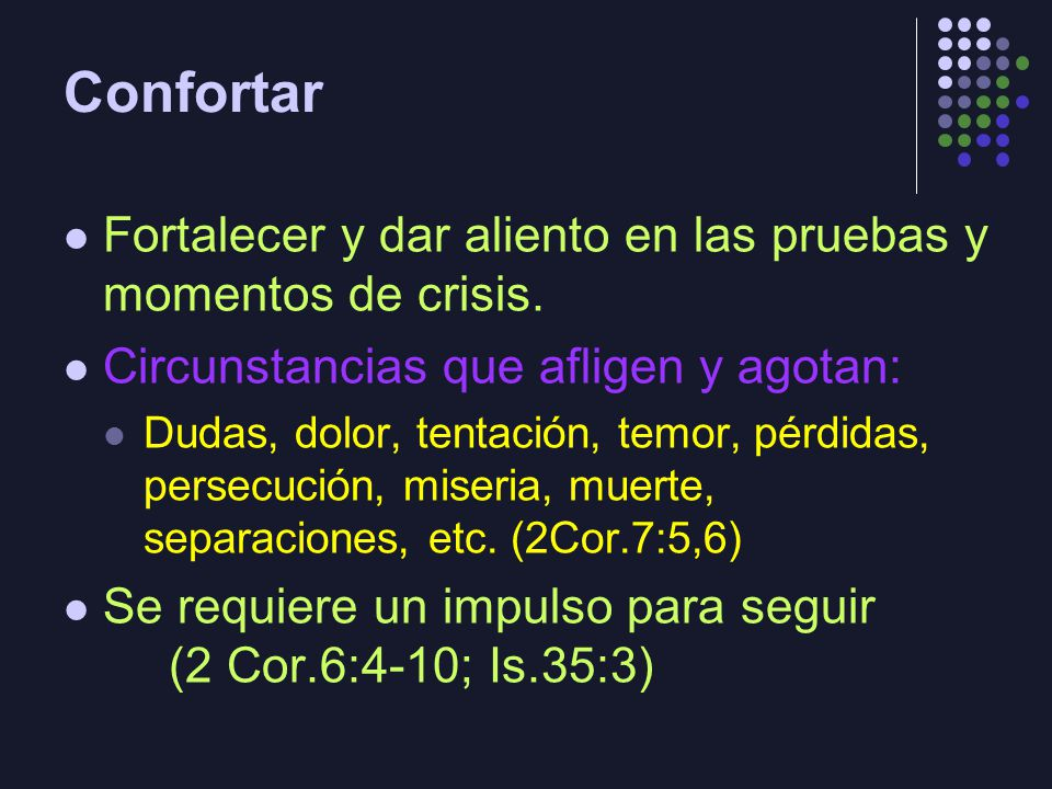 Confortar Fortalecer y dar aliento en las pruebas y momentos de crisis. Circunstancias que afligen y agotan: Dudas, dolor, tentación, temor, pérdidas,
