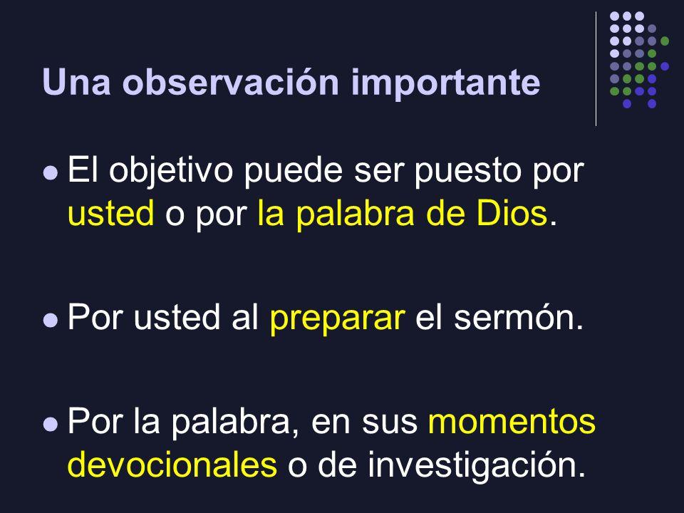 Una observación importante El objetivo puede ser puesto por usted o por la palabra de Dios. Por usted al preparar el sermón. Por la palabra, en sus mo
