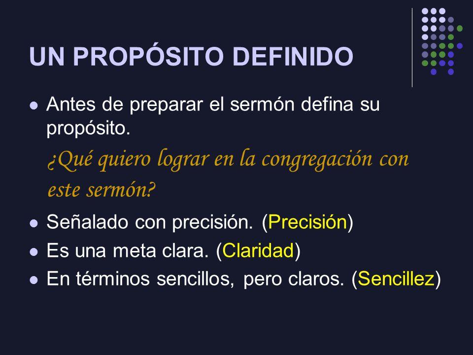 UN PROPÓSITO DEFINIDO Antes de preparar el sermón defina su propósito. ¿Qué quiero lograr en la congregación con este sermón? Señalado con precisión.