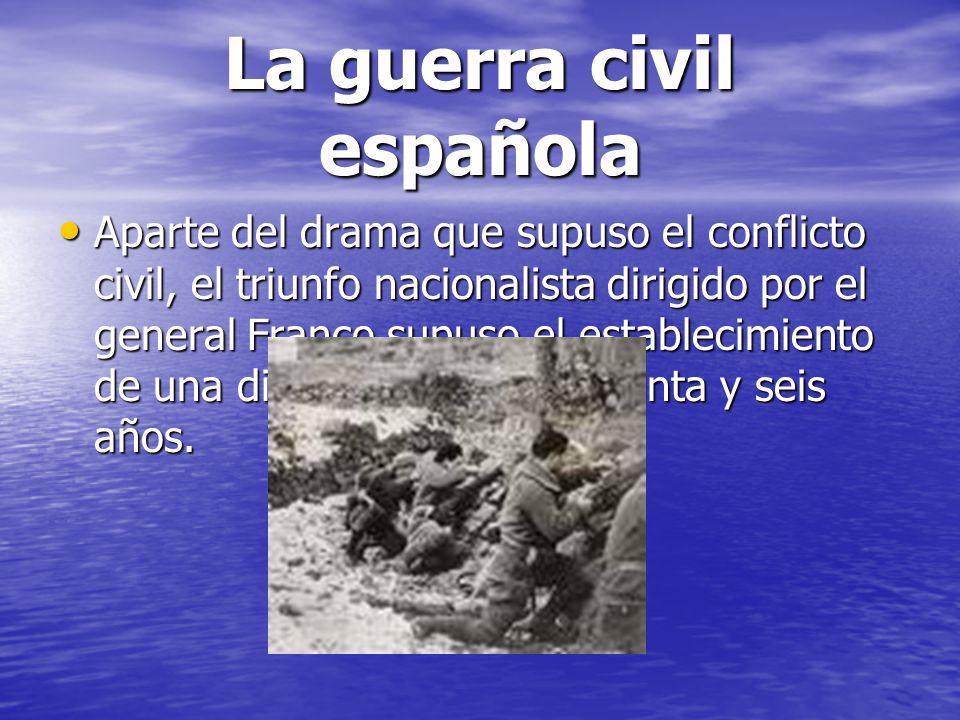 La guerra civil española Aparte del drama que supuso el conflicto civil, el triunfo nacionalista dirigido por el general Franco supuso el establecimie
