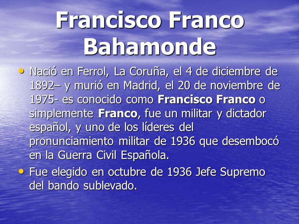 Francisco Franco Bahamonde Nació en Ferrol, La Coruña, el 4 de diciembre de 1892– y murió en Madrid, el 20 de noviembre de 1975- es conocido como Fran
