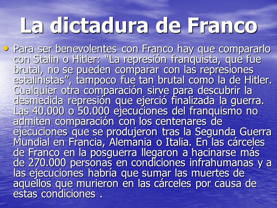 La dictadura de Franco Para ser benevolentes con Franco hay que compararlo con Stalin o Hitler: La represión franquista, que fue brutal, no se pueden