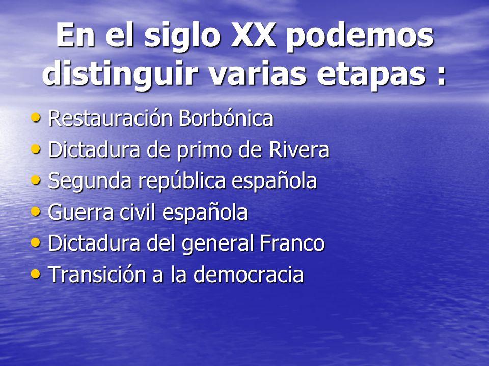 En el siglo XX podemos distinguir varias etapas : Restauración Borbónica Restauración Borbónica Dictadura de primo de Rivera Dictadura de primo de Riv