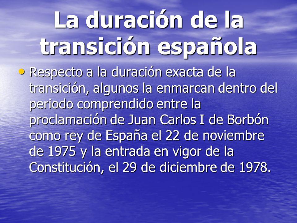 La duración de la transición española Respecto a la duración exacta de la transición, algunos la enmarcan dentro del periodo comprendido entre la proc