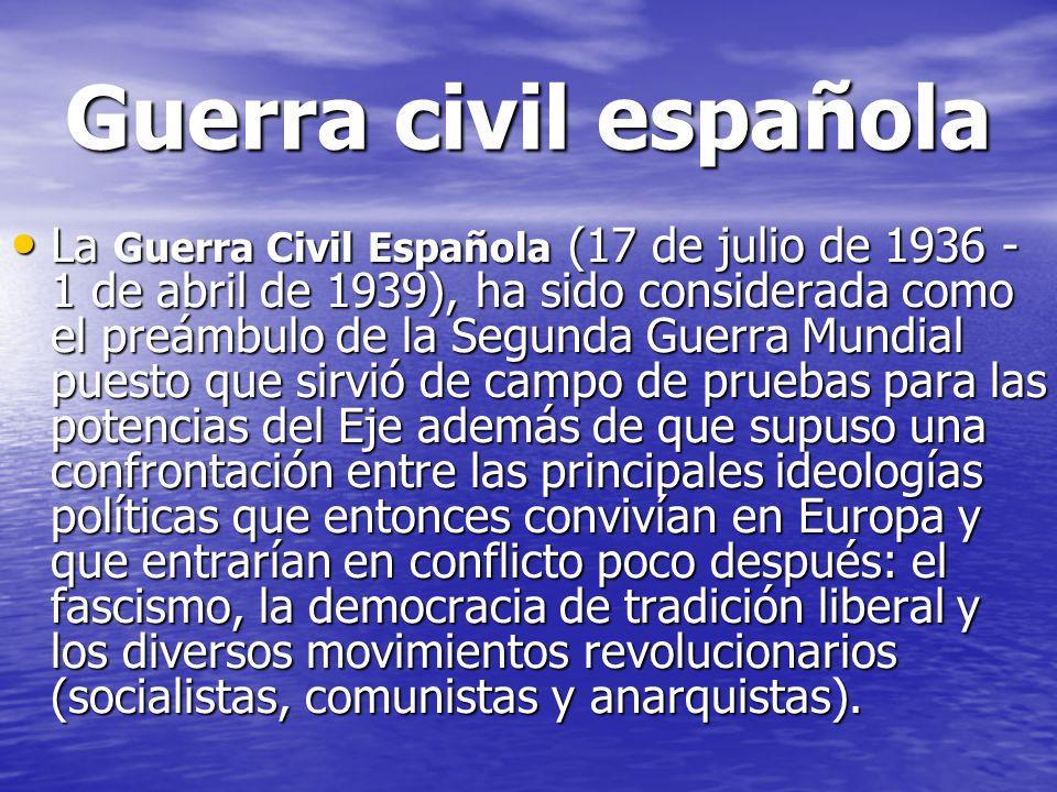 Guerra civil española La Guerra Civil Española (17 de julio de 1936 - 1 de abril de 1939), ha sido considerada como el preámbulo de la Segunda Guerra