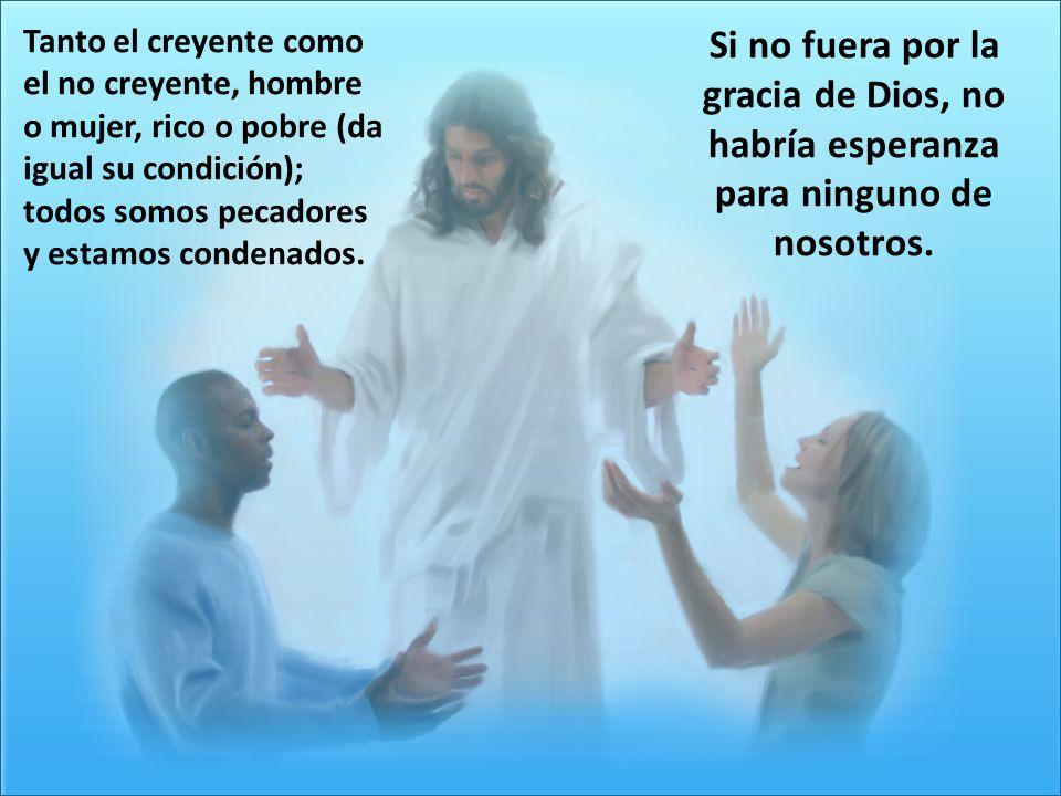 Si no fuera por la gracia de Dios, no habría esperanza para ninguno de nosotros. Tanto el creyente como el no creyente, hombre o mujer, rico o pobre (