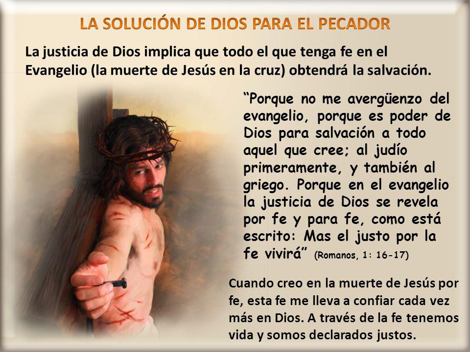 La justicia de Dios implica que todo el que tenga fe en el Evangelio (la muerte de Jesús en la cruz) obtendrá la salvación. Porque no me avergüenzo de