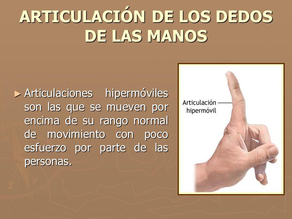 ARTICULACIÓN DE LOS DEDOS DE LAS MANOS Articulaciones hipermóviles son las que se mueven por encima de su rango normal de movimiento con poco esfuerzo