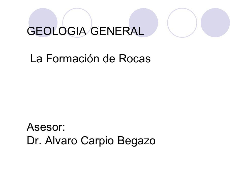 GEOLOGIA GENERAL La Formación de Rocas Asesor: Dr. Alvaro Carpio Begazo