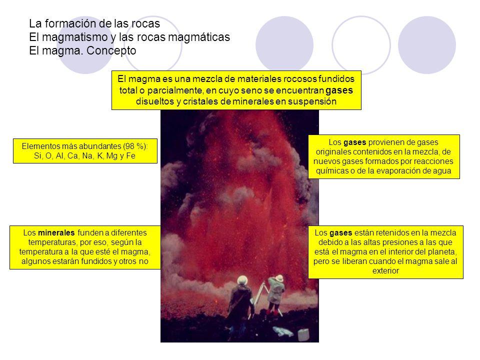 La formación de las rocas El magmatismo y las rocas magmáticas El magma: Origen El magma se origina a partir de la fusión total o parcial de rocas localizadas en la litosfera o en la mesosfera En las zonas cercanas a la superficie, las rocas graníticas comienzan a fundir a unos 750 ºC, las de tipo basáltico a unos 1000 ºC Es decir, cuanto mayor contenido en SiO 2, más bajo el punto de fusión Factores que influyen en la fusión de los minerales de las rocas CalorPresiónAgua Desintegración de elementos radiactivos Fricción entre rocas en zonas de subducción (p.