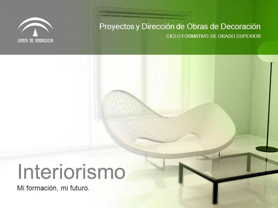 Mi formación, mi futuro. CICLO FORMATIVO DE GRADO SUPERIOR Proyectos y Dirección de Obras de Decoración Interiorismo