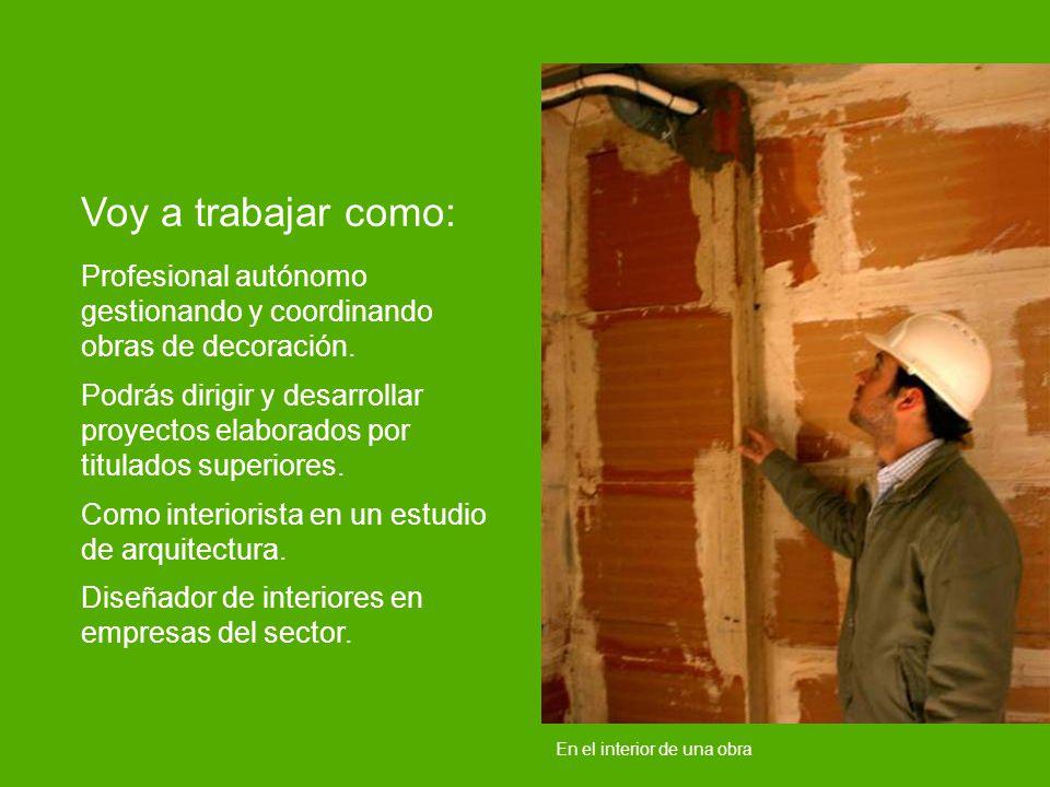 En el interior de una obra Voy a trabajar como: Profesional autónomo gestionando y coordinando obras de decoración. Podrás dirigir y desarrollar proye