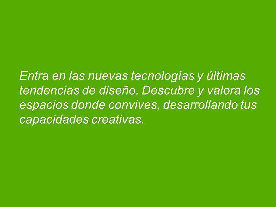 Entra en las nuevas tecnologías y últimas tendencias de diseño. Descubre y valora los espacios donde convives, desarrollando tus capacidades creativas