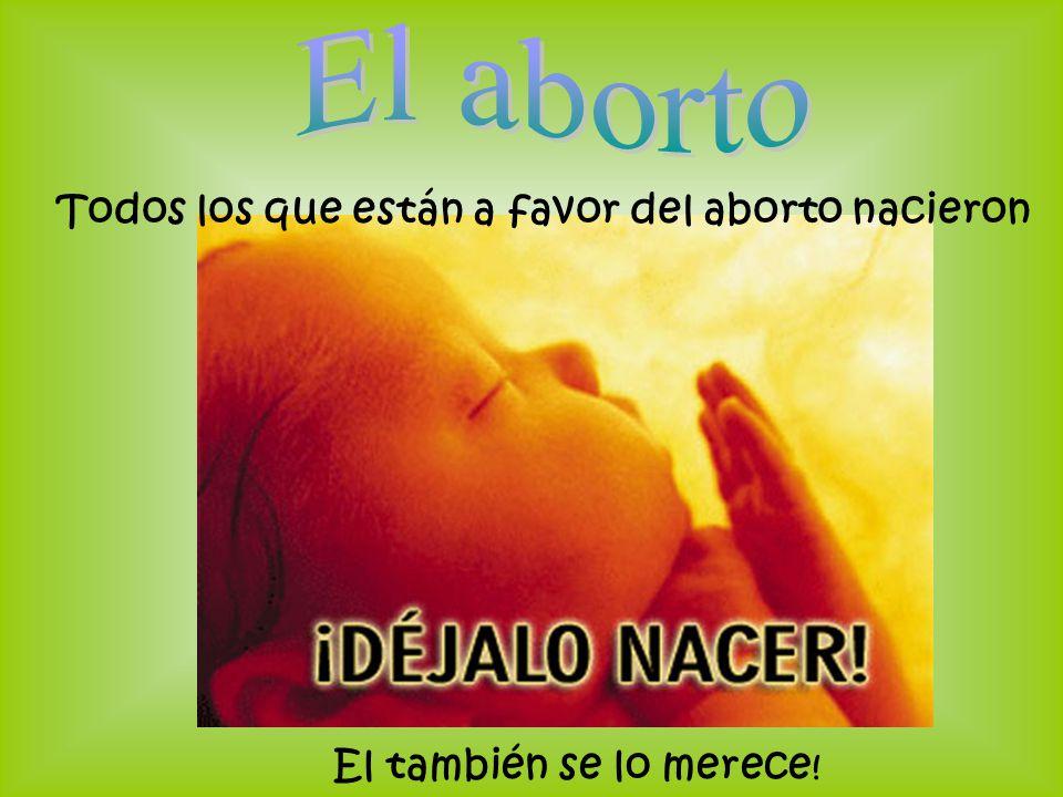 El también se lo merece ! Todos los que están a favor del aborto nacieron