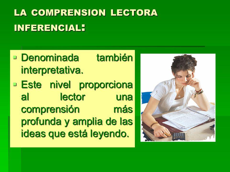 LA COMPRENSION LECTORA INFERENCIAL : Denominada también interpretativa.