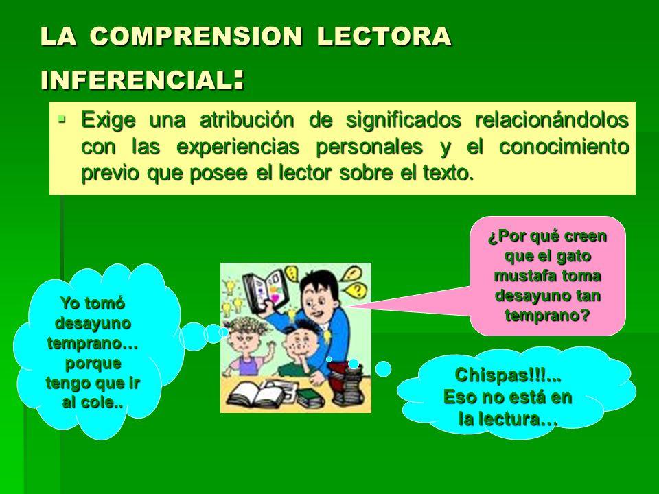 LA COMPRENSION LECTORA INFERENCIAL : Exige una atribución de significados relacionándolos con las experiencias personales y el conocimiento previo que posee el lector sobre el texto.