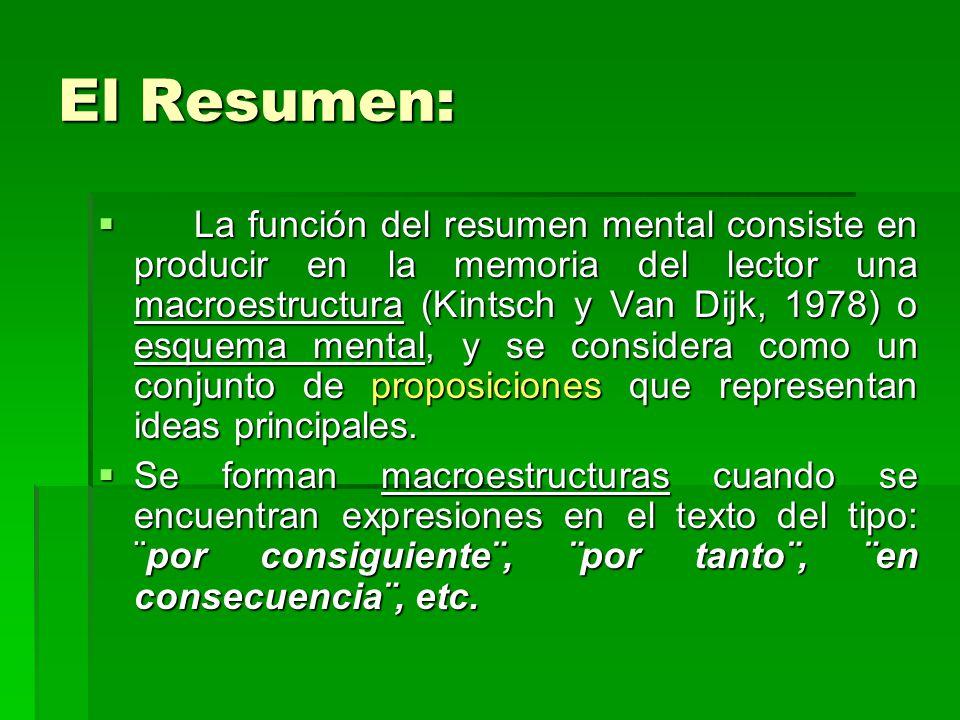 El Resumen: La función del resumen mental consiste en producir en la memoria del lector una macroestructura (Kintsch y Van Dijk, 1978) o esquema mental, y se considera como un conjunto de proposiciones que representan ideas principales.