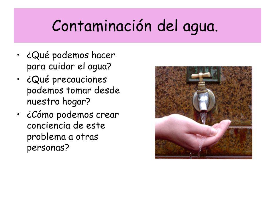 Contaminación del agua. ¿Qué podemos hacer para cuidar el agua? ¿Qué precauciones podemos tomar desde nuestro hogar? ¿Cómo podemos crear conciencia de