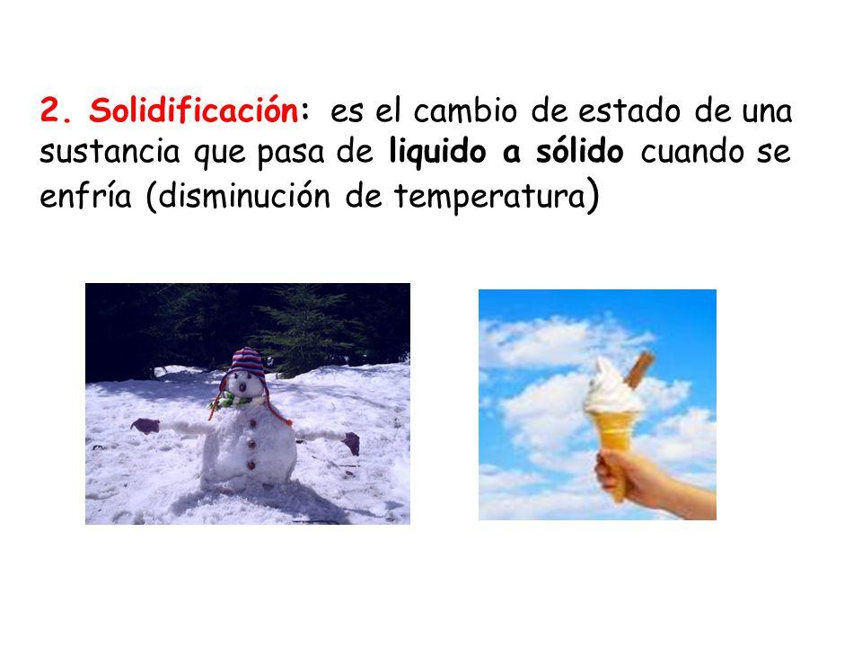 2. Solidificación: es el cambio de estado de una sustancia que pasa de liquido a sólido cuando se enfría (disminución de temperatura )