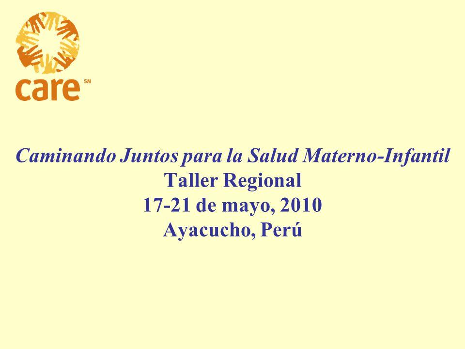 Caminando Juntos para la Salud Materno-Infantil Taller Regional 17-21 de mayo, 2010 Ayacucho, Perú