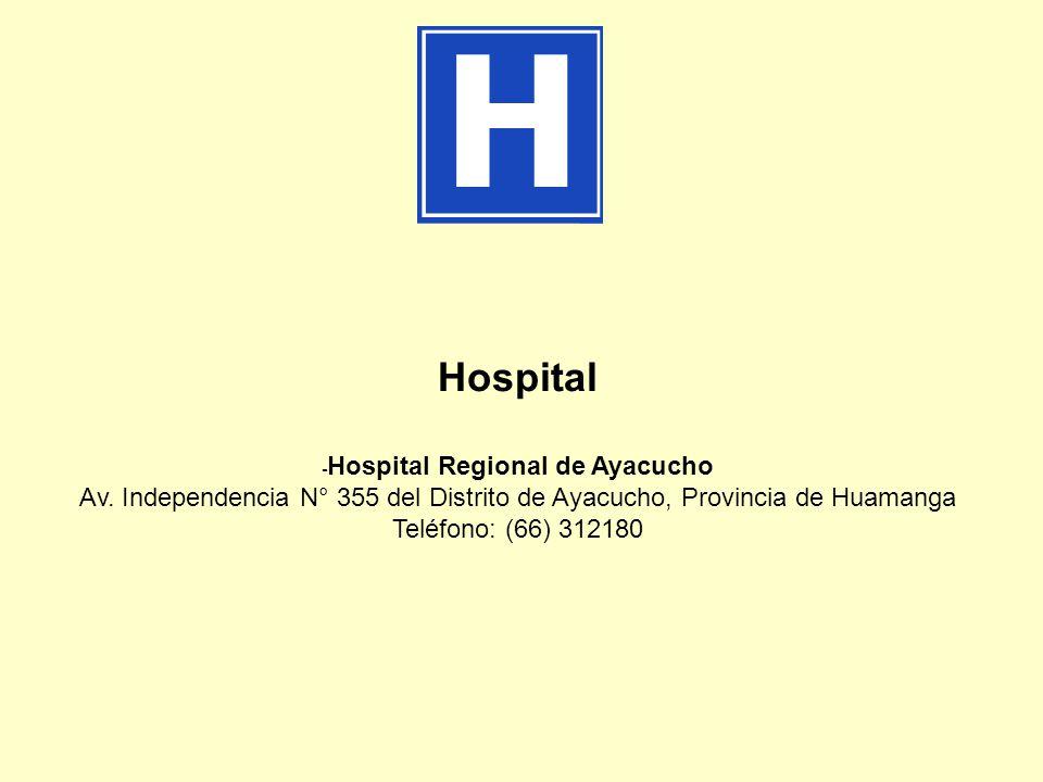 Hospital - Hospital Regional de Ayacucho Av. Independencia N° 355 del Distrito de Ayacucho, Provincia de Huamanga Teléfono: (66) 312180