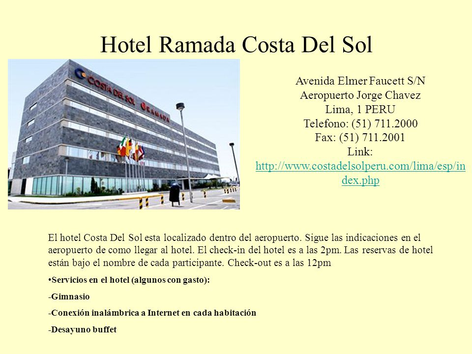 Hotel Ramada Costa Del Sol Avenida Elmer Faucett S/N Aeropuerto Jorge Chavez Lima, 1 PERU Telefono: (51) 711.2000 Fax: (51) 711.2001 Link: http://www.