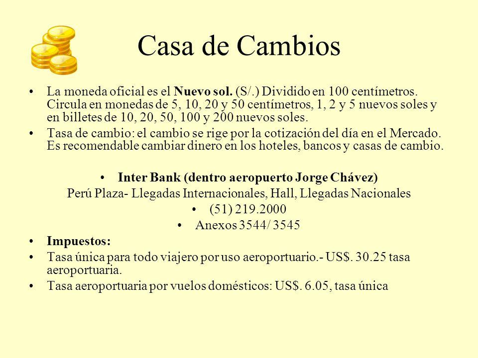 Casa de Cambios La moneda oficial es el Nuevo sol. (S/.) Dividido en 100 centímetros. Circula en monedas de 5, 10, 20 y 50 centímetros, 1, 2 y 5 nuevo